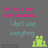 I am Not a Bad Mom Because I Don't Save Everything